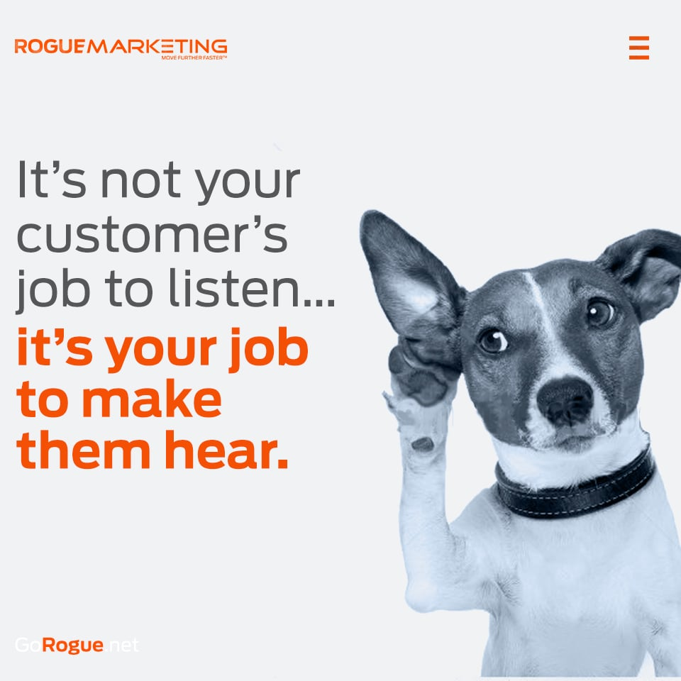 It is not your customer's job to listen, It is your job to make them hear rogue marketing
